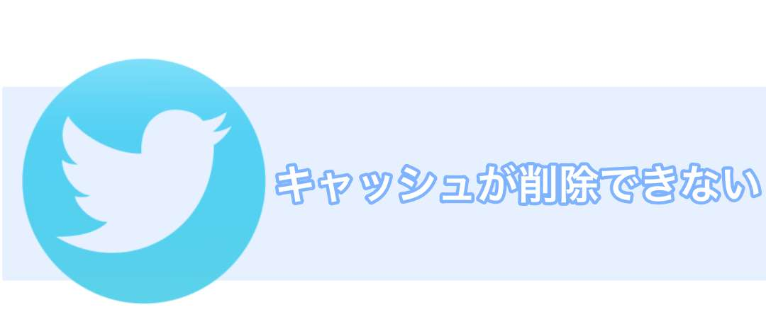【Twitter】キャッシュが削除できない